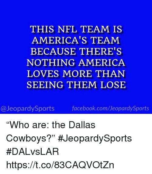 "Dallas Cowboys: THIS NFL TEAM IS  AMERICA'S TEAM  BECAUSE THERE'S  NOTHING AMERICA  LOVES MORE THAN  SEEING THEM LOSE  @JeopardySports facebook.com/JeopardySports ""Who are: the Dallas Cowboys?"" #JeopardySports #DALvsLAR https://t.co/83CAQVOtZn"