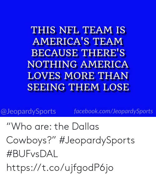 "Dallas Cowboys: THIS NFL TEAM IS  AMERICA'S TEAM  BECAUSE THERE'S  NOTHING AMERICA  LOVES MORE THAN  SEEING THEM LOSE  @JeopardySports  facebook.com/JeopardySports ""Who are: the Dallas Cowboys?"" #JeopardySports #BUFvsDAL https://t.co/ujfgodP6jo"