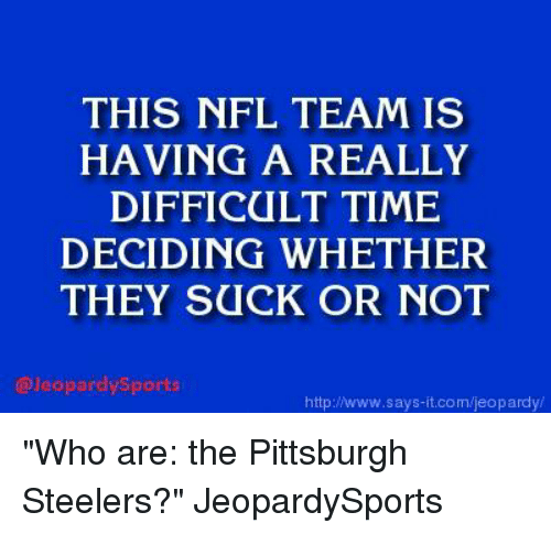 """Pittsburgh Steeler: THIS NFL TEAM IS  HAVING A REALLY  DIFFICULT TIME  DECIDING WHETHER  THEY SUCK OR NOT  @Jeopardysports  http://www.says it.com/jeopardy """"Who are: the Pittsburgh Steelers?"""" JeopardySports"""