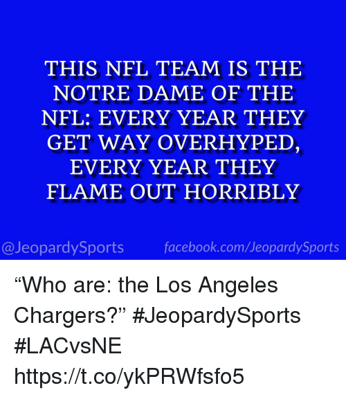 "Facebook, Nfl, and Sports: THIS NFL TEAM IS THE  NOTRE DAME OF THE  NFL: EVERY YEAR THEY  GET WAY OVERHYPED,  EVERY YEAR THEY  FLAME OUT HORRIBLY  @JeopardySports facebook.com/JeopardySports ""Who are: the Los Angeles Chargers?"" #JeopardySports #LACvsNE https://t.co/ykPRWfsfo5"