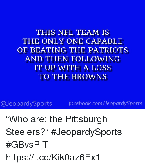 "Nfl, Patriotic, and Pittsburgh Steelers: THIS NFL TEAM IS  THE ONLY ONE CAPABLE  OF BEATING THE PATRIOTS  AND THEN FOLLOWING  IT UP WITH A LOSS  TO THE BROWNS  @JeopardySportsfacebook.com/JeopardySports ""Who are: the Pittsburgh Steelers?"" #JeopardySports #GBvsPIT https://t.co/Kik0az6Ex1"