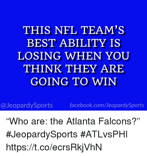 """Atlanta Falcons: THIS NFL TEAM'S  BEST ABILITY IS  LOSING WHEN YOUU  THINK THEY ARE  GOING TO WIN  @JeopardySports facebook.com/JeopardySports """"Who are: the Atlanta Falcons?"""" #JeopardySports #ATLvsPHI https://t.co/ecrsRkjVhN"""