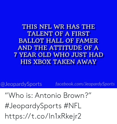 "Antonio: THIS NFL WR HAS THE  TALENT OF A FIRST  BALLOT HALL OF FAMER  AND THE ATTITUDE OF A  7 YEAR OLD WHO JUST HAD  HIS XBOX TAKEN AWAY  @JeopardySports  facebook.com/JeopardySports ""Who is: Antonio Brown?"" #JeopardySports #NFL https://t.co/ln1xRkejr2"