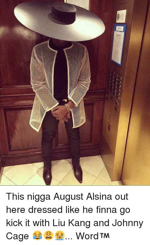 liu kang: This nigga August Alsina out here dressed like he finna go kick it with Liu Kang and Johnny Cage 😂😩😭... Word™