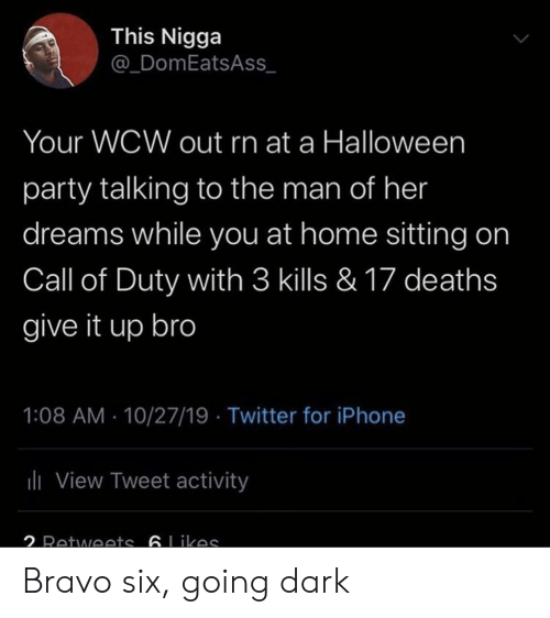 Bravo: This Nigga  @_DomEatsAss  Your WCW out rn at a Halloween  party talking to the man of her  dreams while you at home sitting on  Call of Duty with 3 kills & 17 deaths  give it up bro  1:08 AM 10/27/19 Twitter for iPhone  ili View Tweet activity  2 Retwoets 6Likas Bravo six, going dark