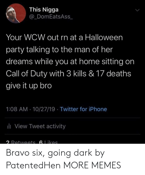 Bravo: This Nigga  @_DomEatsAss  Your WCW out rn at a Halloween  party talking to the man of her  dreams while you at home sitting on  Call of Duty with 3 kills & 17 deaths  give it up bro  1:08 AM 10/27/19 Twitter for iPhone  ili View Tweet activity  2 Retwoets 6Likas Bravo six, going dark by PatentedHen MORE MEMES