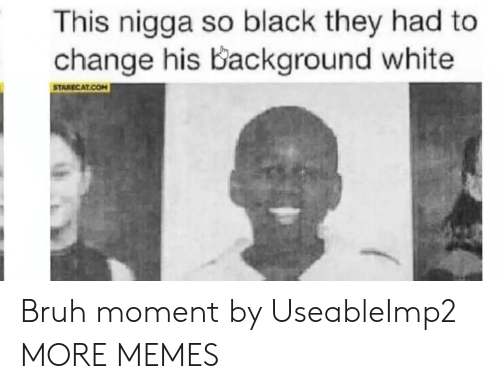 Bruh Moment: This nigga so black they had to  change his Background white  STARECAT.COM Bruh moment by UseableImp2 MORE MEMES