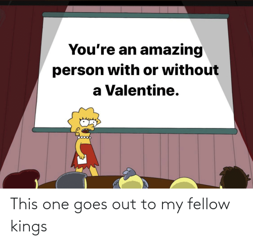Goes: This one goes out to my fellow kings