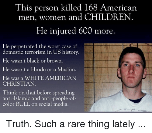 Anti Islam: This person killed 168 American  men, women and CHILDREN  He injured 600 more  He perpetrated the worst case of  domestic terrorism in US history.  He wasn't black or brown  He wasn't a Hindu or a Muslim.  He was a WHITE AMERICAN  CHRISTIAN  Think on that before spreading  anti-Islamic and anti-people-of-  color BULL on social media. Truth. Such a rare thing lately ...