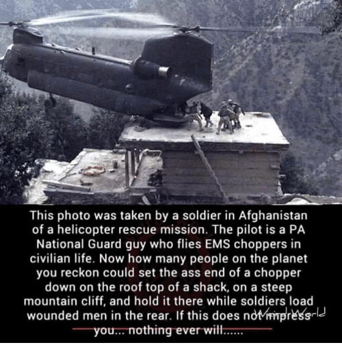 Reckonize: This photo was taken by a soldier in Afghanistan  of a helicopter rescue mission. The pilot is a PA  National Guard guy who flies EMS choppers in  civilian life. Now how many people on the planet  you reckon could set the ass end of a chopper  down on the roof top of a shack, on a steep  mountain cliff, and hold it there while soldiers load  wounded men in the rear. If this does ndt mpressrld  you... nothing ever will