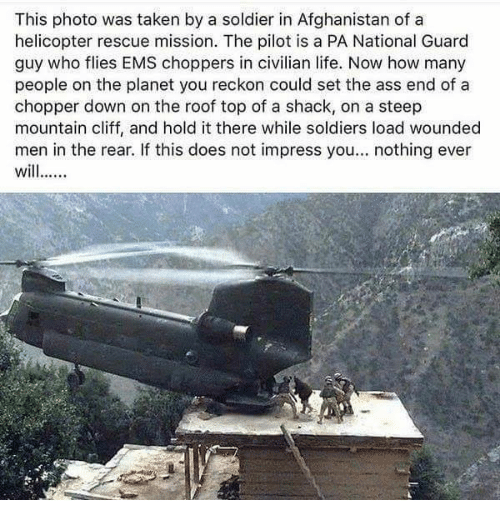 Reckonize: This photo was taken by a soldier in Afghanistan of a  helicopter rescue mission. The pilot is a PA National Guard  guy who flies EMS choppers in civilian life. Now how many  people on the planet you reckon could set the ass end of a  chopper down on the roof top of a shack, on a steep  mountain cliff, and hold it there while soldiers load wounded  men in the rear. If this does not impress you  nothing ever  wil