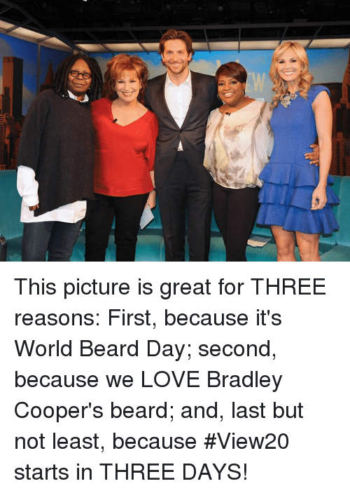 Bradley Cooper: This picture is great for THREE reasons: First, because it's World Beard Day; second, because we LOVE Bradley Cooper's beard; and, last but not least, because #View20 starts in THREE DAYS!