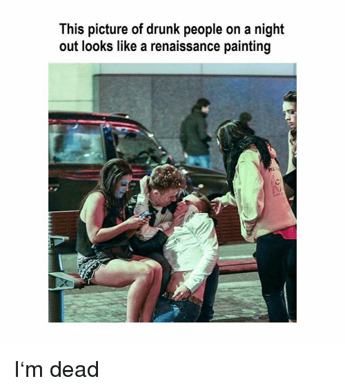 Renaissance Painting: This picture of drunk people on a night  out looks like a renaissance painting I'm dead