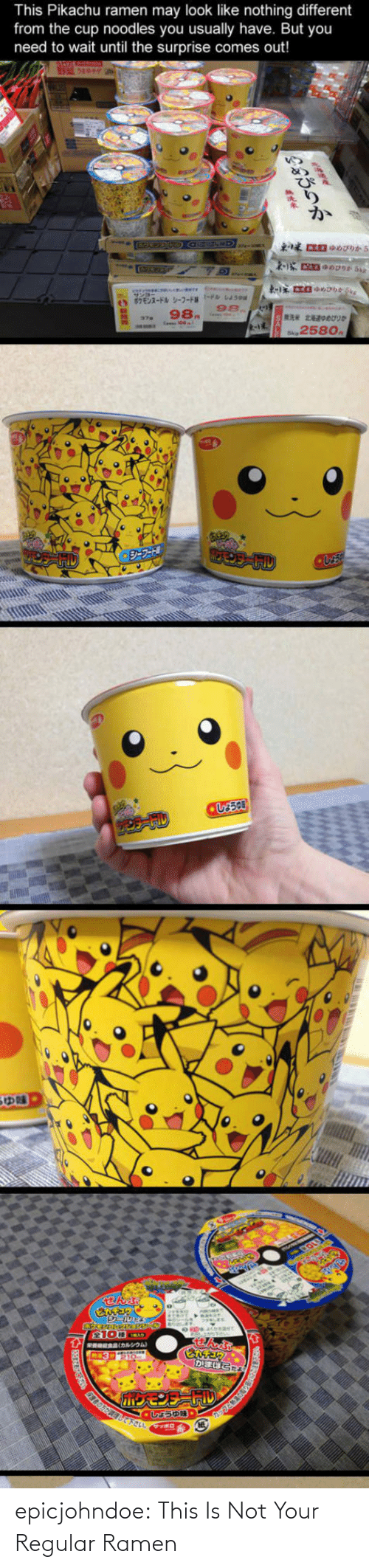 Until: This Pikachu ramen may look like nothing different  from the cup noodles you usually have. But you  need to wait until the surprise comes out!  98.  258o epicjohndoe:  This Is Not Your Regular Ramen