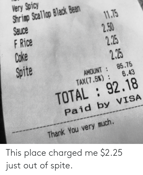 just: This place charged me $2.25 just out of spite.
