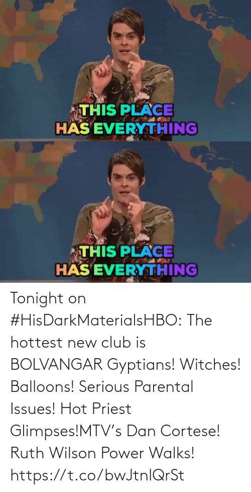 dan: THIS PLACE  HÄS EVERYTHING   THIS PLACE  HÄS EVERYTHING Tonight on #HisDarkMaterialsHBO: The hottest new club is BOLVANGAR Gyptians! Witches! Balloons! Serious Parental Issues! Hot Priest Glimpses!MTV's Dan Cortese! Ruth Wilson Power Walks! https://t.co/bwJtnlQrSt