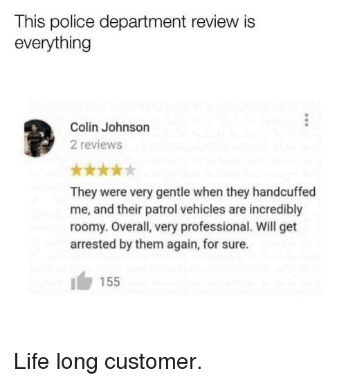 Life, Police, and Reviews: This police department review is  everything  Colin Johnson  2 reviews  They were very gentle when they handcuffed  me, and their patrol vehicles are incredibly  roomy. Overall, very professional. Will get  arrested by them again, for sure  155 Life long customer.