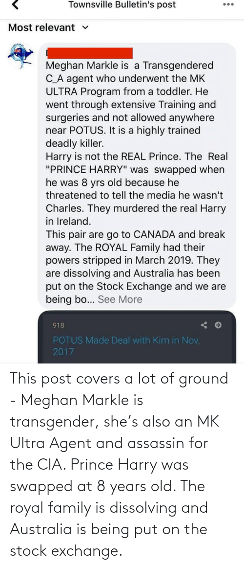 Royal family: This post covers a lot of ground - Meghan Markle is transgender, she's also an MK Ultra Agent and assassin for the CIA. Prince Harry was swapped at 8 years old. The royal family is dissolving and Australia is being put on the stock exchange.
