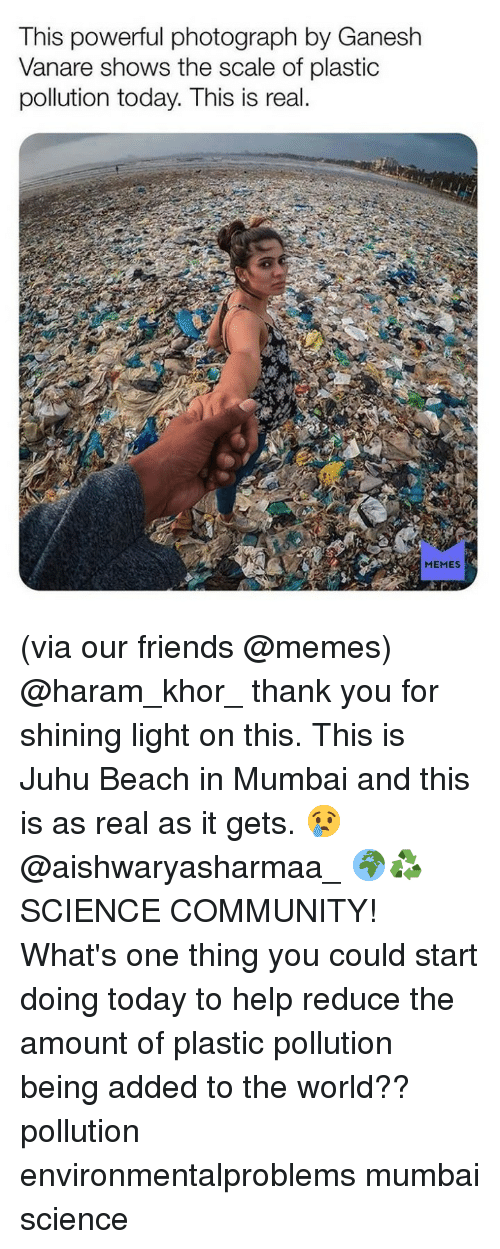 Community, Friends, and Memes: This powerful photograph by Ganesh  Vanare shows the scale of plastic  pollution today. This is real  MEMES (via our friends @memes) @haram_khor_ thank you for shining light on this. This is Juhu Beach in Mumbai and this is as real as it gets. 😢 @aishwaryasharmaa_ 🌍♻️ SCIENCE COMMUNITY! What's one thing you could start doing today to help reduce the amount of plastic pollution being added to the world?? pollution environmentalproblems mumbai science