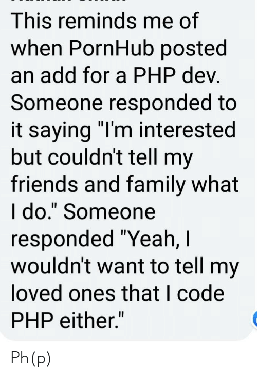 """Family, Friends, and Pornhub: This reminds me of  when PornHub posted  an add for a PHP dev.  Someone responded to  it saying """"I'm interested  but couldn't tell my  friends and family what  I do."""" Someone  responded """"Yeah, I  wouldn't want to tell my  loved ones that I code  PHP either."""" Ph(p)"""