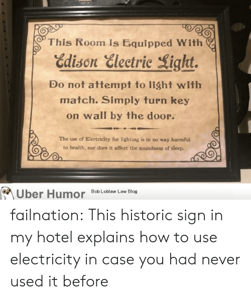 sign in: This Room Is Equipped With  Edison Electric Light.  Do not attempt to light with  match. Simply turn key  on wall by the door.  The use of Electricity for lighting is in no way harmful  to health, nor does it affect the soundness of sleep.  Bob Loblaw Law Blog  Uber Humor failnation:  This historic sign in my hotel explains how to use electricity in case you had never used it before