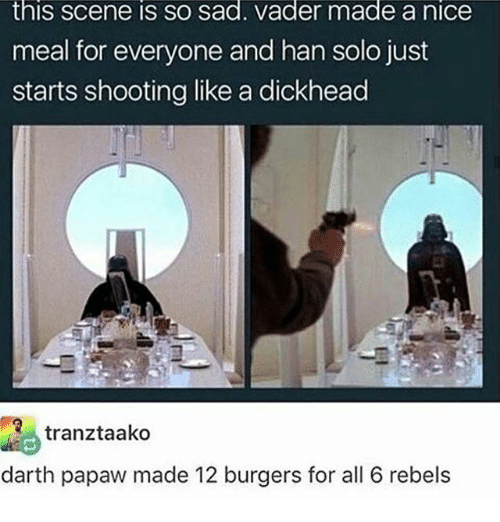 sad vader: this Scene IS SO sad. Vader made a niCe  meal for everyone and han solo just  starts shooting like a dickhead  Re tranztaako  darth papaw made 12 burgers for all 6 rebels