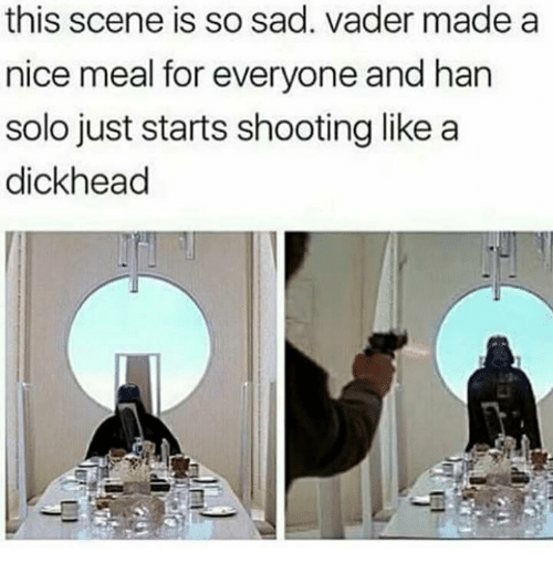 sad vader: this scene is so sad. vader made a  nice meal for everyone and han  solo just starts shooting like a  dickhead