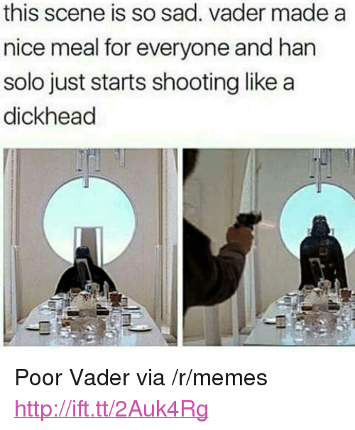 """sad vader: this scene is so sad. vader made a  nice meal for everyone and han  solo just starts shooting like a  dickhead <p>Poor Vader via /r/memes <a href=""""http://ift.tt/2Auk4Rg"""">http://ift.tt/2Auk4Rg</a></p>"""