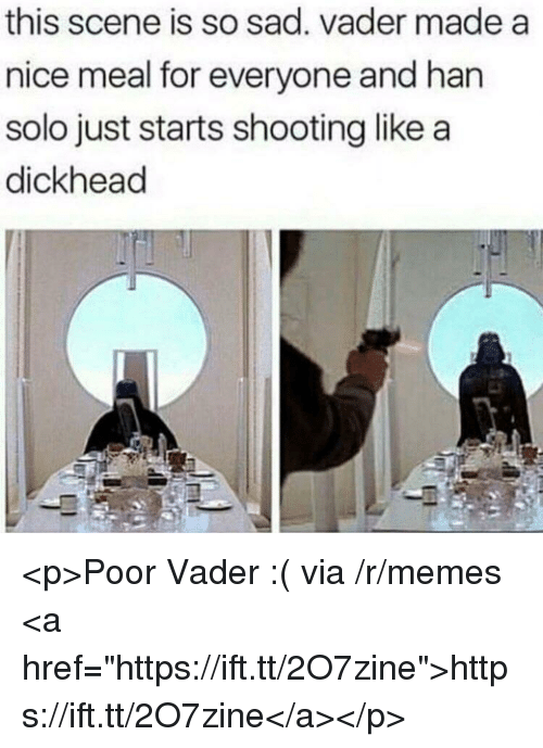 """sad vader: this scene is so sad. vader made a  nice meal for everyone and han  solo just starts shooting like a  dickhead <p>Poor Vader :( via /r/memes <a href=""""https://ift.tt/2O7zine"""">https://ift.tt/2O7zine</a></p>"""