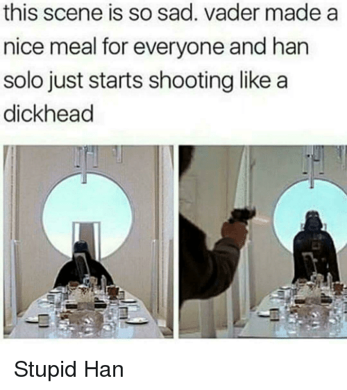 Han Solo: this scene is so sad. vader made a  nice meal for everyone and han  solo just starts shooting like a  dickhead Stupid Han