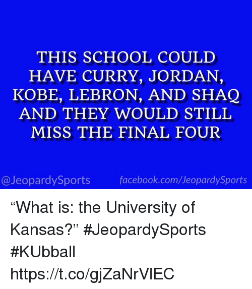 "Kobe Lebron: THIS SCHOOL COULD  HAVE CURRY, JORDAN,  KOBE, LEBRON, AND SHAQ  AND THEY WOULD STILL  MISS THE FINAL FOUR  @JeopardySports facebook.com/JeopardySports ""What is: the University of Kansas?"" #JeopardySports #KUbball https://t.co/gjZaNrVlEC"