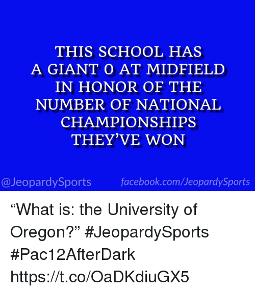 """Facebook, School, and Sports: THIS SCHOOL HAS  A GIANT O AT MIDFIELD  IN HONOR OF THE  NUMBER OF NATIONAL  CHAMPIONSHIPS  THEY'VE WON  @JeopardySports facebook.com/JeopardySports """"What is: the University of Oregon?"""" #JeopardySports #Pac12AfterDark https://t.co/OaDKdiuGX5"""