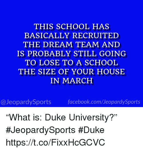 """School, Sports, and Duke: THIS SCHOOL HAS  BASICALLY RECRUITED  THE DREAM TEAM AND  IS PROBABLY STILL GOING  TO LOSE TO A SCHOOL  THE SIZE OF YOUR HOUSE  IN MARCH  @JeopardySportsfacebook.com/JeopardySports """"What is: Duke University?"""" #JeopardySports #Duke https://t.co/FixxHcGCVC"""