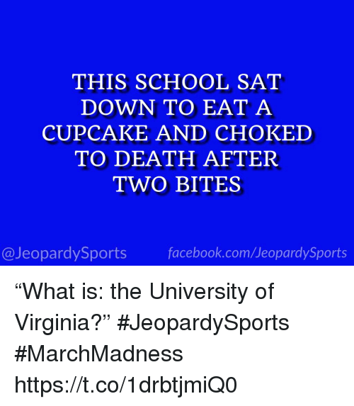 """marchmadness: THIS SCHOOL SAT  DOWN TO EAT A  CUPCAKE AND CHOKED  TO DEATH AFTER  TWO BITES  @JeopardySportsfacebook.com/JeopardySports """"What is: the University of Virginia?"""" #JeopardySports #MarchMadness https://t.co/1drbtjmiQ0"""