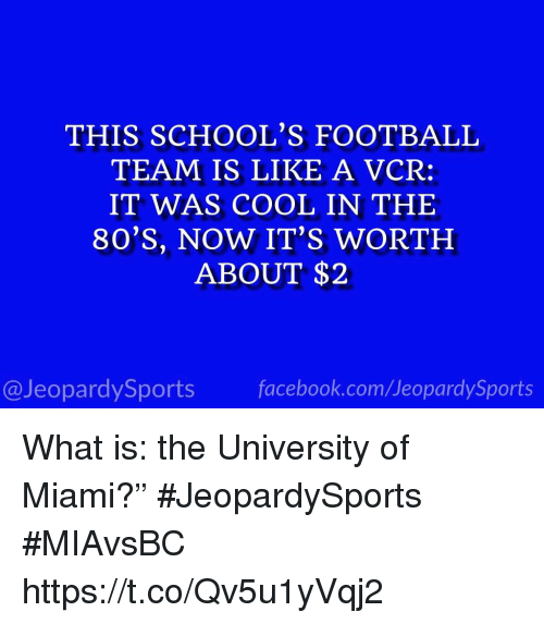 """football team: THIS SCHOOL'S FOOTBALL  TEAM IS LIKE A VCR:  IT WAS COOL IN THE  80'S, NOW IT'S WORTH  ABOUT $2  @JeopardySports facebook.com/JeopardySports What is: the University of Miami?"""" #JeopardySports #MIAvsBC https://t.co/Qv5u1yVqj2"""