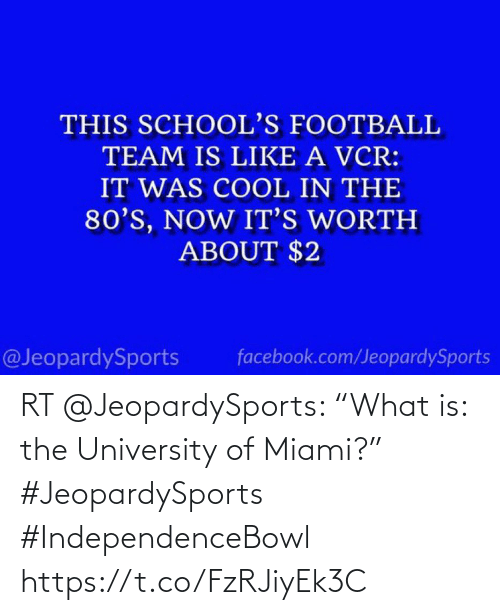 """football team: THIS SCHOOL'S FOOTBALL  TEAM IS LIKE A VCR:  IT WAS COOL IN THE  80'S, NOW IT'S WORTH  ABOUT $2  @JeopardySports  facebook.com/JeopardySports RT @JeopardySports: """"What is: the University of Miami?"""" #JeopardySports #IndependenceBowl https://t.co/FzRJiyEk3C"""