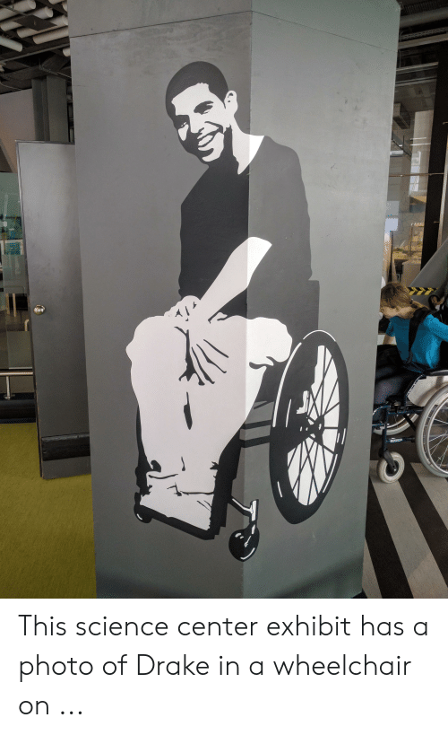 drake in a wheelchair: This science center exhibit has a photo of Drake in a wheelchair on ...
