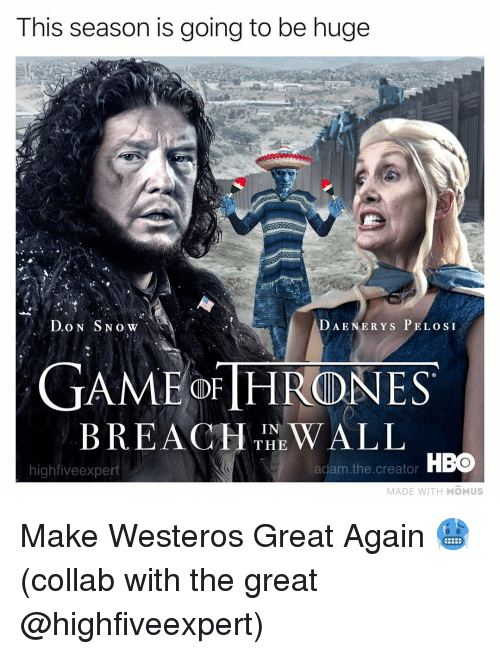 Adam The Creator: This season is going to be huge  DAENERYS P ELOSI  GAMEOFTHR(DNES  BREAHIN WALL  THE  highfiveexpert  adam. the. creator HBO  MADE WITH MOMUS Make Westeros Great Again 🥶 (collab with the great @highfiveexpert)