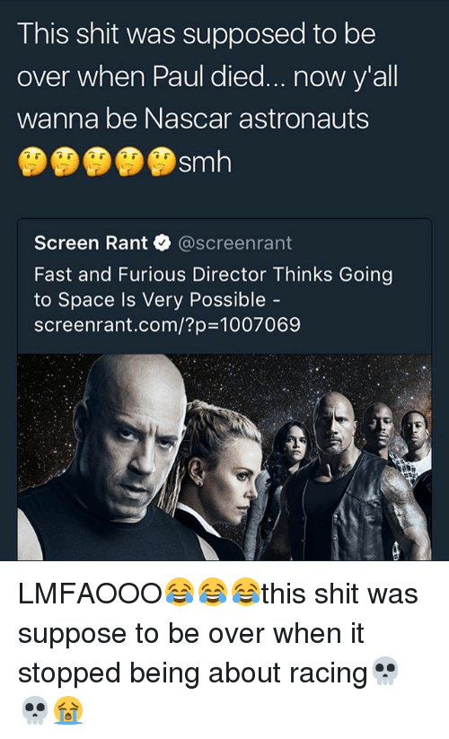 nascar: This shit was supposed to be  over when Paul died..now y'all  wanna be Nascar astronauts  Sm  Screen Rant @screenrant  Fast and Furious Director Thinks Going  to Space Is Very Possible  screenrant.com/?p=1007069 LMFAOOO😂😂😂this shit was suppose to be over when it stopped being about racing💀💀😭
