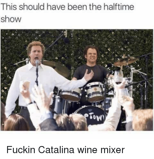 Tow: This should have been the halftime  show  Tow Fuckin Catalina wine mixer