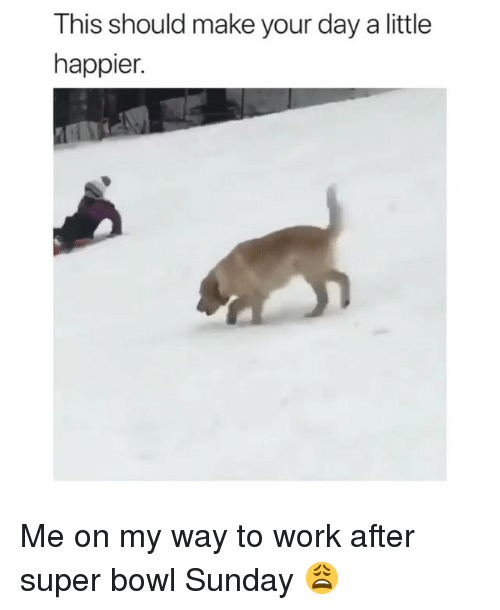 Memes, Super Bowl, and Work: This should make your day a little  happier. Me on my way to work after super bowl Sunday 😩