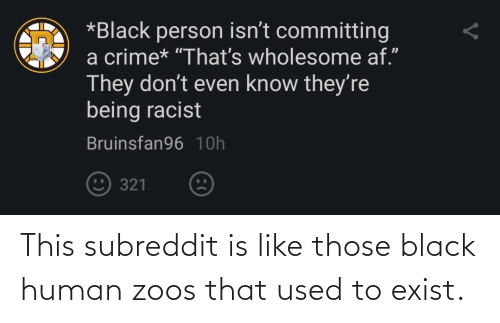 used: This subreddit is like those black human zoos that used to exist.