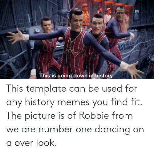 Robbie: This template can be used for any history memes you find fit. The picture is of Robbie from we are number one dancing on a over look.