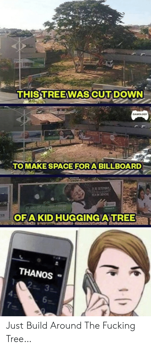 hugging: THIS TREEWAS CUT DOWN  GAMOLOGY  TOMAKE SPACE FOR A BILLBOARD  ADAAZE  OFA KID HUGGING A TREE  THANOS  2 3  6  7 Just Build Around The Fucking Tree…