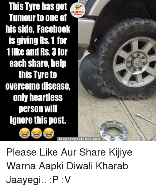 Willful Ignorance: This Tyre has got  LA GARENG  Tumour to one of  his side, Facebook  IS giving RS.1 for  1like and Rs. 3 for  each Share, help  this Tyre to  overcome disease,  only heartless  person Will  Ignore this post.  aughing colours.com Please Like Aur Share Kijiye Warna Aapki Diwali Kharab Jaayegi.. :P :V