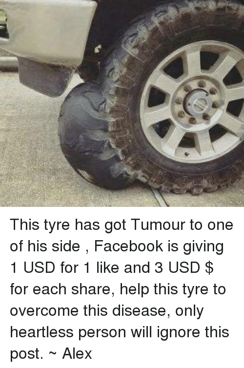 Willful Ignorance: This tyre has got Tumour to one of his side , Facebook is giving 1 USD for 1 like and 3 USD $ for each share, help this tyre to overcome this disease, only heartless person will ignore this post.  ~ Alex