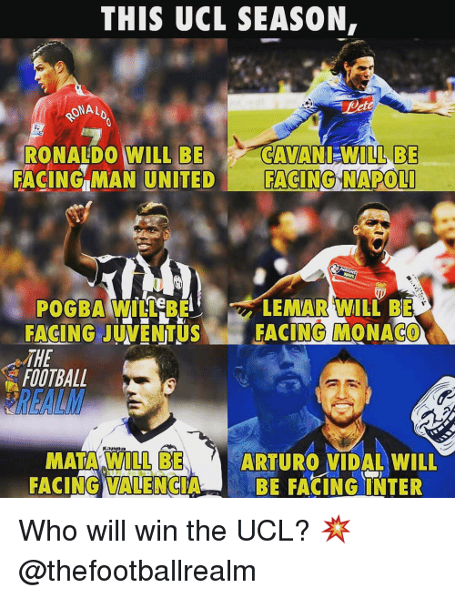 Football, Memes, and Monaco: THIS UCL SEASON,  ONAL  RONALDO WILL BECAVANI-WILLBE  FACING MAN UNITED FACING NAPOL  LEMAR WILL BE  POGBA WILL BE  FACING JUVENTUSFACING MONACO  THE  FOOTBALL  きREALM  MATA WILL BE  FACING VALENCIABE FACINGINTER  ARTURO VIDAL WILL Who will win the UCL? 💥 @thefootballrealm