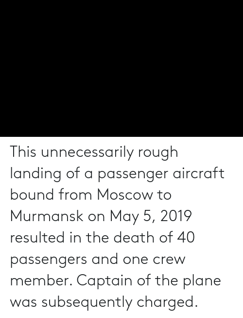 Passengers: This unnecessarily rough landing of a passenger aircraft bound from Moscow to Murmansk on May 5, 2019 resulted in the death of 40 passengers and one crew member. Captain of the plane was subsequently charged.