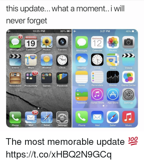 reminders: this update... what a moment..i will  never forget  10:25 PMM  3:27 PM  46%  3  Wednesday  19  MessagesCalendar  Photos  Camera  Messages Calendar  Photos  Camera  280  10  280  73  Videos  Maps  Weather  Clock  Weather  Clock  Maps  Videos  Newsstand Productivity GamesPassbook  Notes  Reminders  Stocks Game Center  Passbook iTunes Store App Store Settings  Phone  Mail  Safari Settings  Phone  Mail  Safari  Music The most memorable update 💯 https://t.co/xHBQ2N9GCq