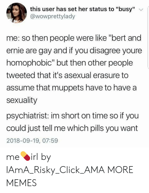 """iama: this user has set her status to """"busy""""  @wowprettylady  me: so then people were like """"bert and  ernie are gay and if you disagree youre  homophobic"""" but then other people  tweeted that it's asexual erasure to  assume that muppets have to have a  sexuality  psychiatrist: im short on time so if you  could just tell me which pills you want  2018-09-19, 07:59 me💊irl by IAmA_Risky_Click_AMA MORE MEMES"""